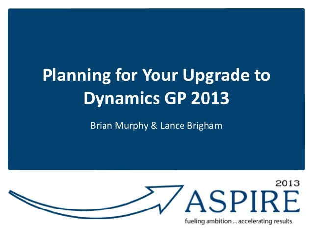 Planning for Your Upgrade to Dynamics GP 2013 Brian Murphy & Lance Brigham