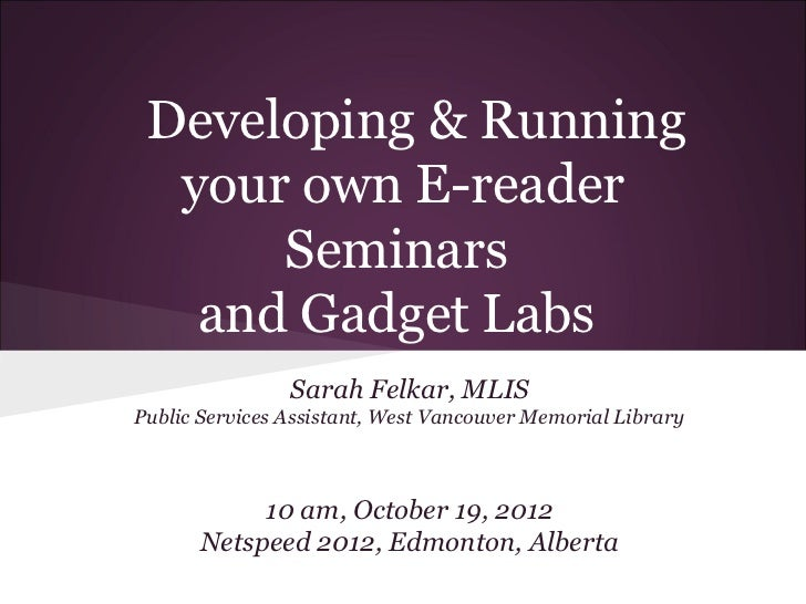 Developing & Running  your own E-reader      Seminars   and Gadget Labs                Sarah Felkar, MLISPublic Services A...