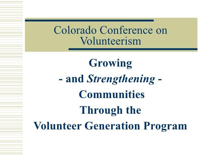 Colorado Conference on Volunteerism Growing  - and  Strengthening  -  Communities Through the  Volunteer Generation Program