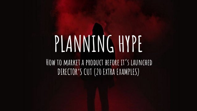 PLANNING HYPE How to market a product before it's launched DIRECTOR'S CUT (20 EXTRA EXAMPLES)