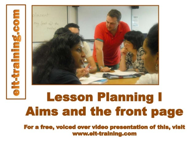 Lesson Planning IAims and the front pageFor a free, voiced over video presentation of this, visitwww.elt-training.com