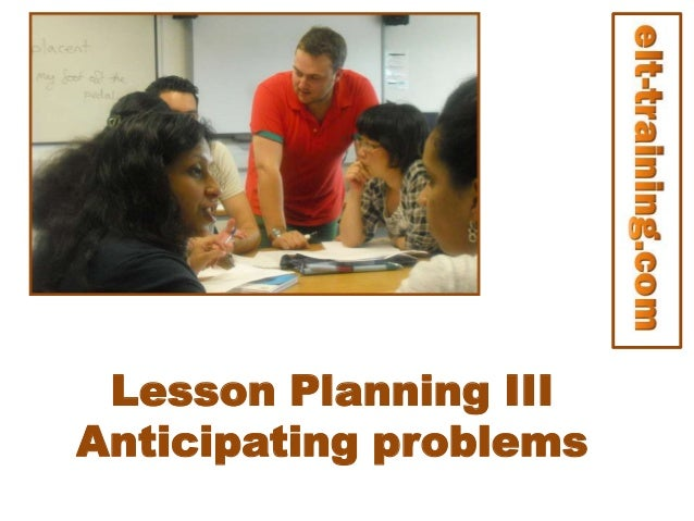 Lesson Planning III Anticipating problems