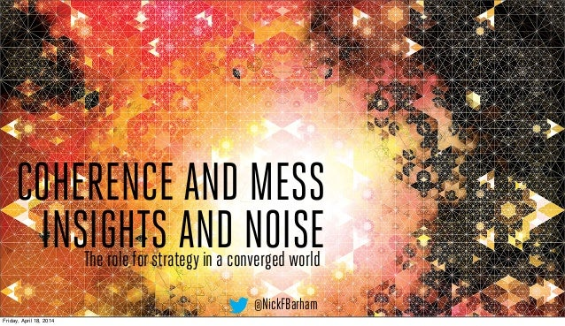 COHERENCE AND MESS INSIGHTS AND NOISEThe role for strategy in a converged world @NickFBarham Friday, April 18, 2014