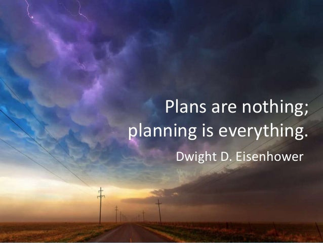 Plans are nothing; planning is everything. Dwight D. Eisenhower
