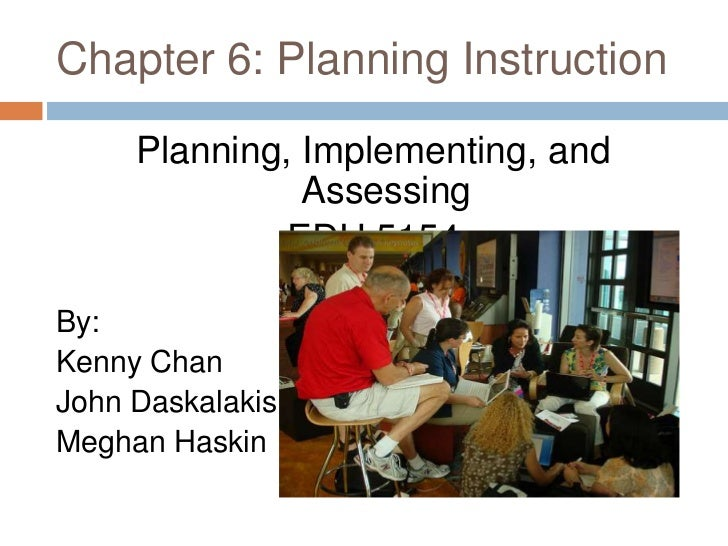 Chapter 6: Planning Instruction<br />Planning, Implementing, and Assessing<br />EDU 5154<br />By: <br />Kenny Chan<br />Jo...
