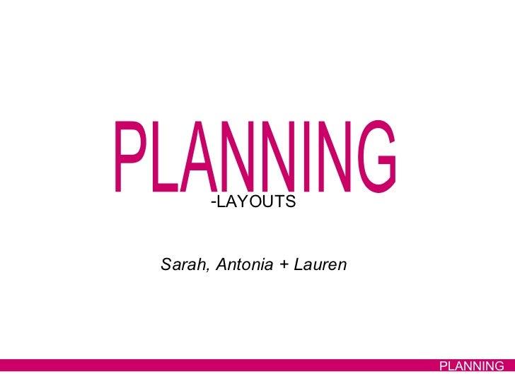 PLANNING <ul><li>LAYOUTS </li></ul><ul><li>Sarah, Antonia + Lauren </li></ul>PLANNING