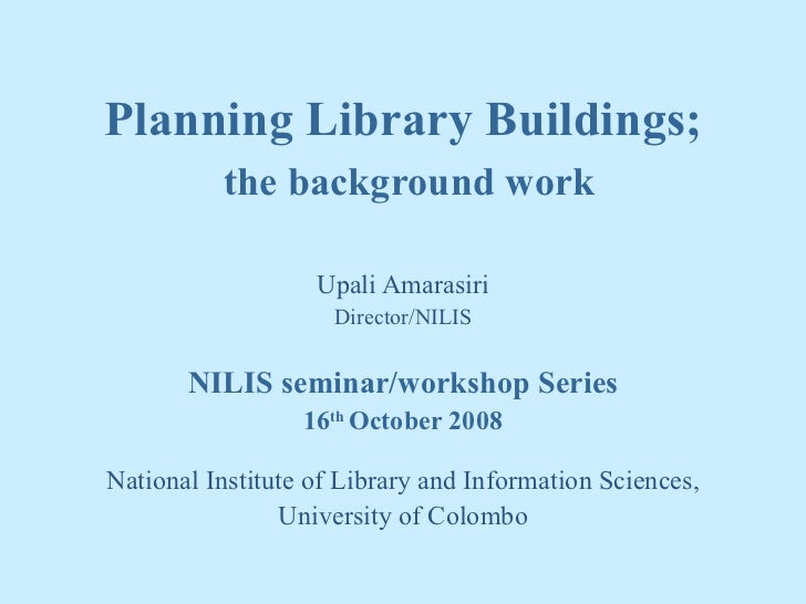 Planning Library Buildings;   the background work Upali Amarasiri Director/NILIS NILIS seminar/workshop Series 16 th  Octo...