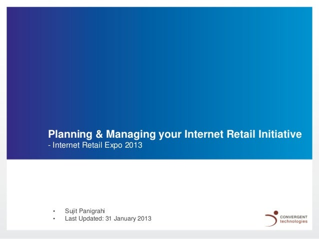 Planning & Managing your Internet Retail Initiative- Internet Retail Expo 2013 •   Sujit Panigrahi •   Last Updated: 31 Ja...