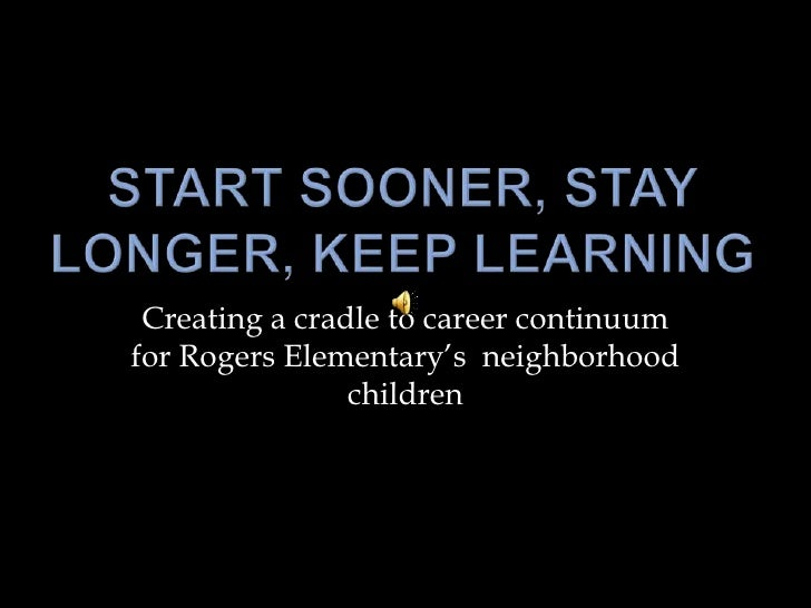 Start Sooner, Stay Longer, Keep Learning<br />Creating a cradle to career continuum for Rogers Elementary's  neighborhood ...