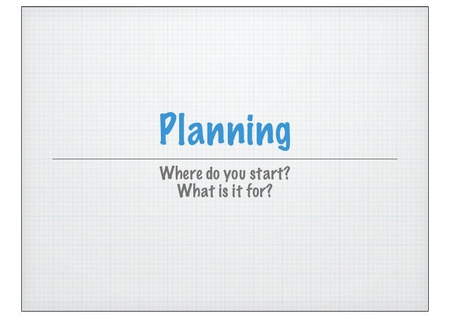 Planning Where do you start? What is it for?