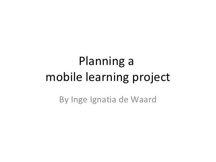 Planning amobile learning project  By Inge Ignatia de Waard