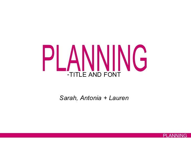PLANNING <ul><li>TITLE AND FONT </li></ul><ul><li>Sarah, Antonia + Lauren </li></ul>PLANNING