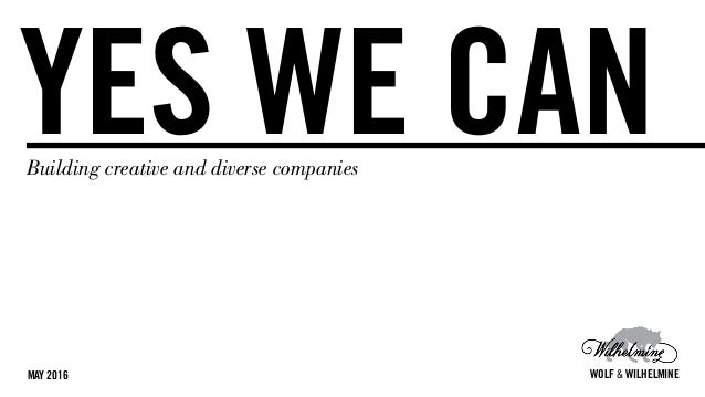 YES WE CANBuilding creative and diverse companies MAY 2016 WOLF & WILHELMINE