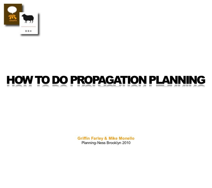 HOW TO DO PROPAGATION PLANNING               Griffin Farley & Mike Monello             Planning-Ness Brooklyn 2010