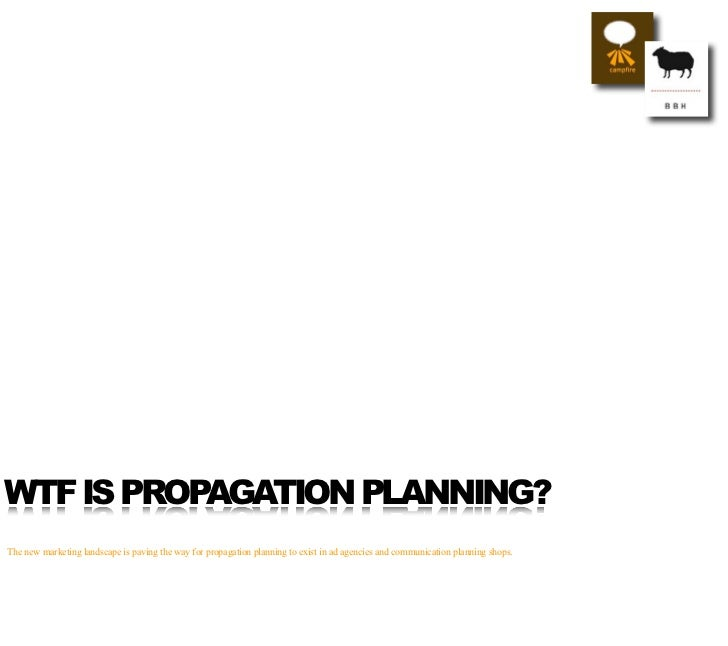 WTF IS PROPAGATION PLANNING? The new marketing landscape is paving the way for propagation planning to exist in ad agencie...