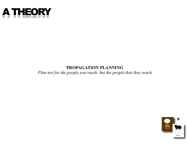A THEORY                          PROPAGATION PLANNING      Plan not for the people you reach, but the people that they re...