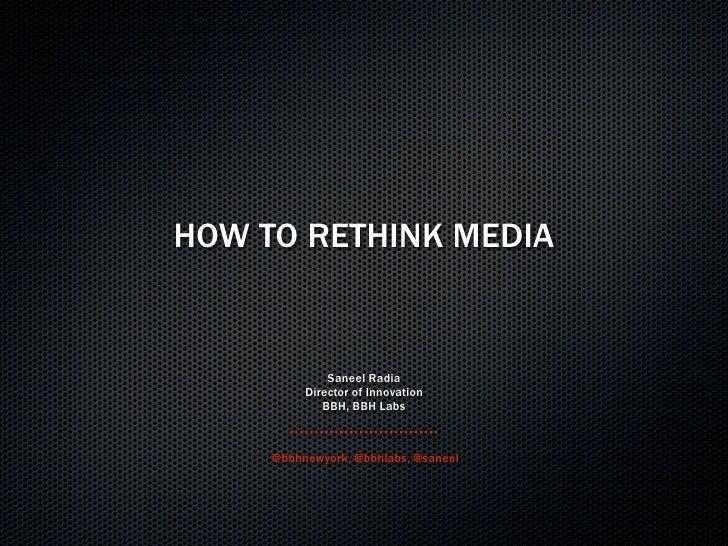 HOW TO RETHINK MEDIA                 Saneel Radia           Director of Innovation              BBH, BBH Labs         @bbh...