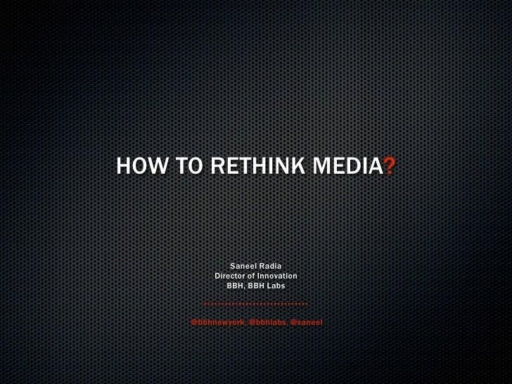 HOW TO RETHINK MEDIA?                 Saneel Radia           Director of Innovation              BBH, BBH Labs         @bb...
