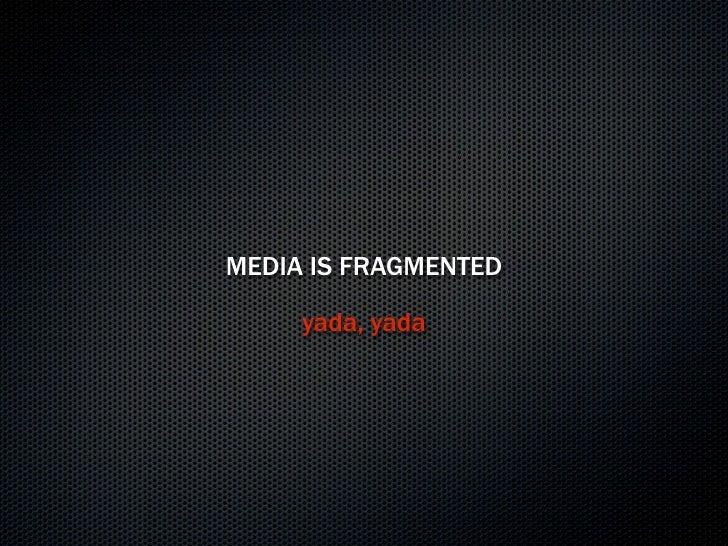 MEDIA IS FRAGMENTED       yada, yada