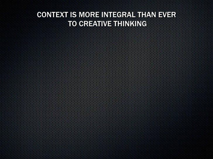 CONTEXT IS MORE INTEGRAL THAN EVER        TO CREATIVE THINKING