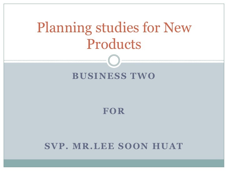 Planning studies for New       Products     BUSINESS TWO          FOR SVP. MR.LEE SOON HUAT
