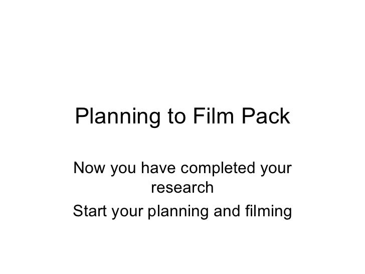 Planning to Film Pack Now you have completed your research Start your planning and filming