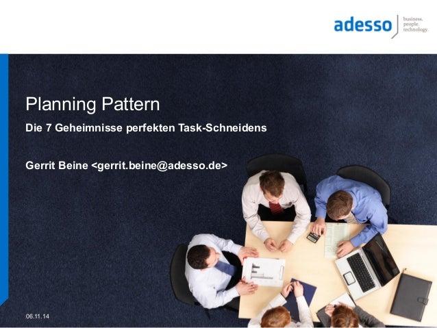 Planning Pattern  Die 7 Geheimnisse perfekten Task-Schneidens  Gerrit Beine <gerrit.beine@adesso.de>  06.11.14