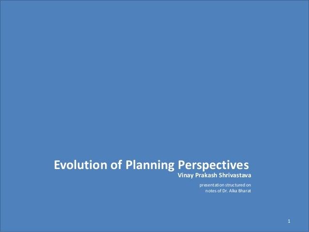 Vinay Prakash Shrivastava 1 Evolution of Planning Perspectives presentation structured on notes of Dr. Alka Bharat