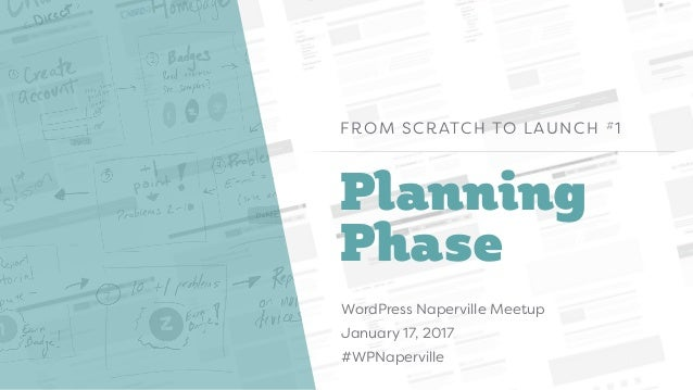 Planning Phase FROM SCRATCH TO LAUNCH #1 WordPress Naperville Meetup January 17, 2017 #WPNaperville