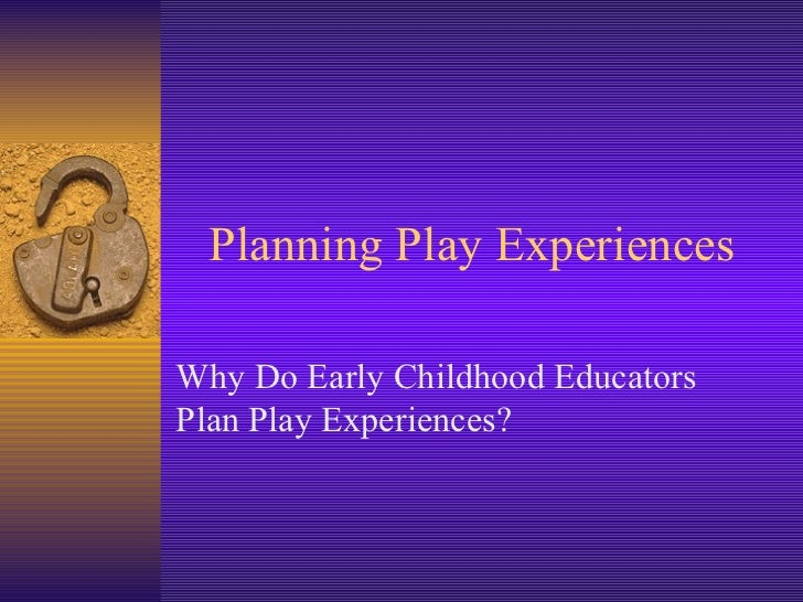 Planning Play Experiences Why Do Early Childhood Educators Plan Play Experiences?