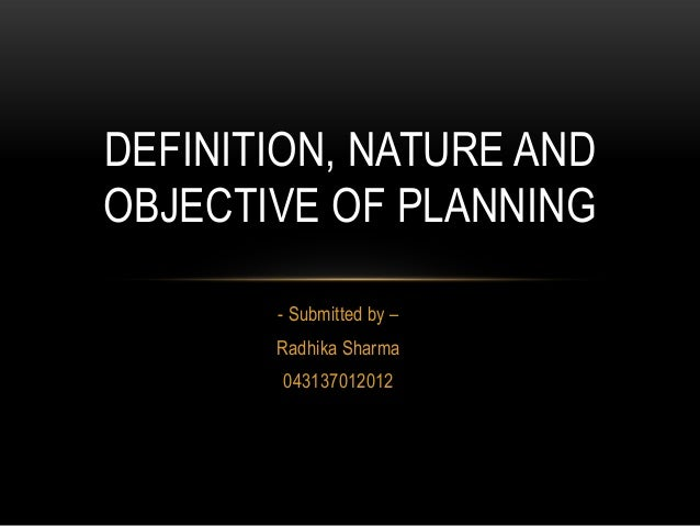 DEFINITION, NATURE ANDOBJECTIVE OF PLANNING       - Submitted by –       Radhika Sharma        043137012012