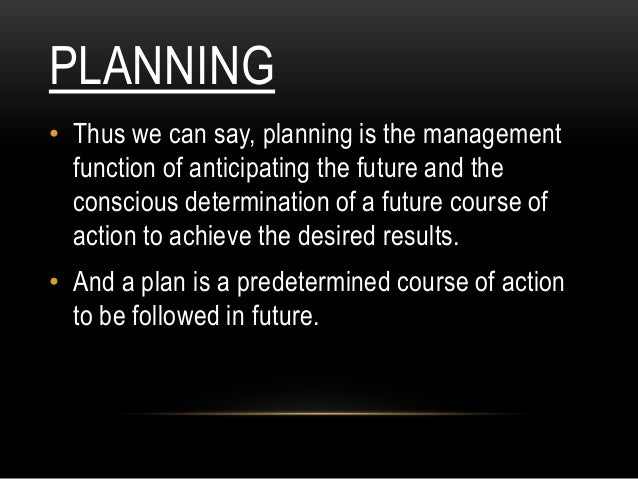 PLANNING• Thus we can say, planning is the management  function of anticipating the future and the  conscious determinatio...