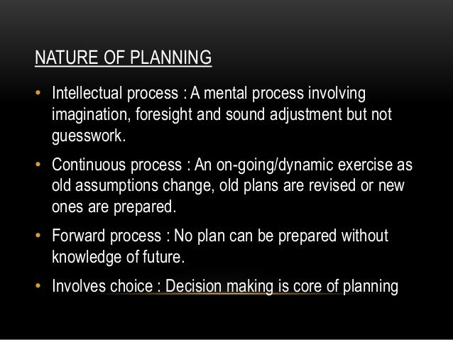 NATURE OF PLANNING• Intellectual process : A mental process involving  imagination, foresight and sound adjustment but not...