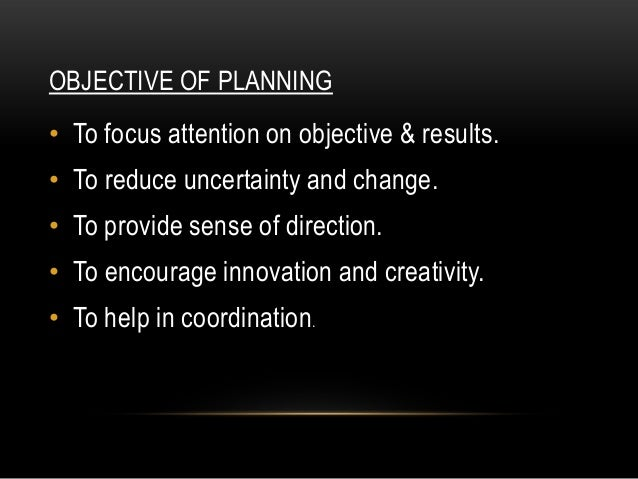 OBJECTIVE OF PLANNING• To focus attention on objective & results.• To reduce uncertainty and change.• To provide sense of ...