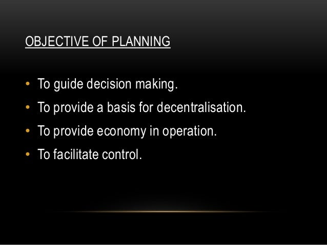 OBJECTIVE OF PLANNING• To guide decision making.• To provide a basis for decentralisation.• To provide economy in operatio...
