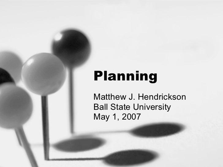 Planning Matthew J. Hendrickson Ball State University May 1, 2007