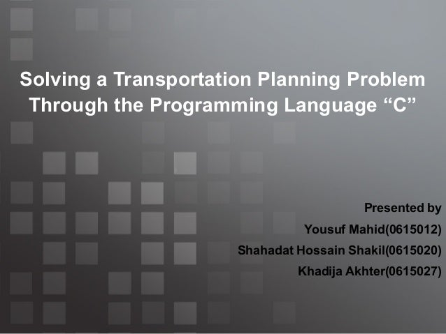 """Solving a Transportation Planning Problem Through the Programming Language """"C""""  Presented by Yousuf Mahid(0615012) Shahada..."""
