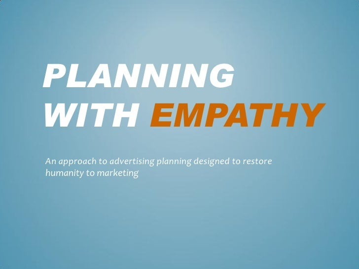 PLANNING WITH EMPATHY An approach to advertising planning designed to restore humanity to marketing