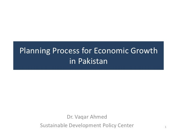 Planning Process for Economic Growth             in Pakistan                Dr. Vaqar Ahmed     Sustainable Development Po...