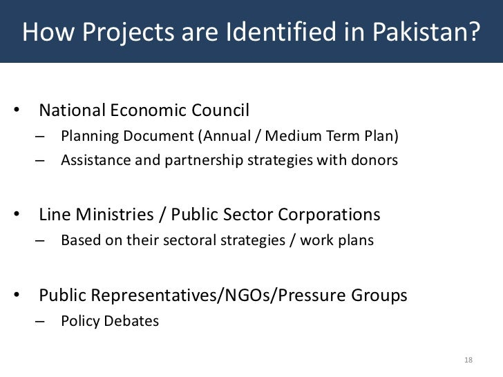 How Projects are Identified in Pakistan?• National Economic Council  – Planning Document (Annual / Medium Term Plan)  – As...