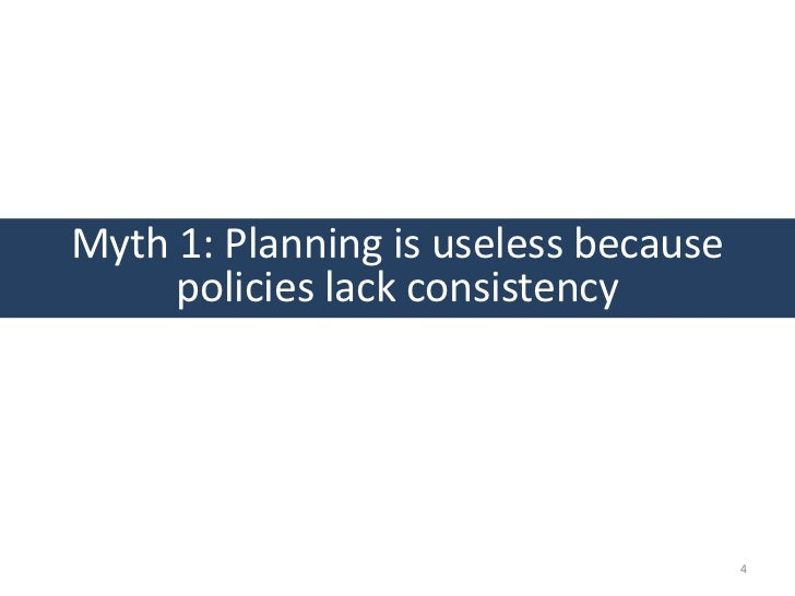 Myth 1: Planning is useless because     policies lack consistency                                      4