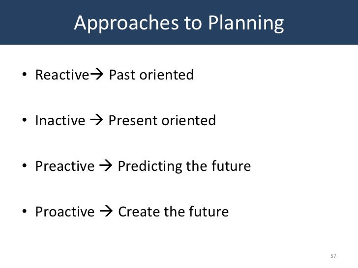 Approaches to Planning• Reactive Past oriented• Inactive  Present oriented• Preactive  Predicting the future• Proactive...