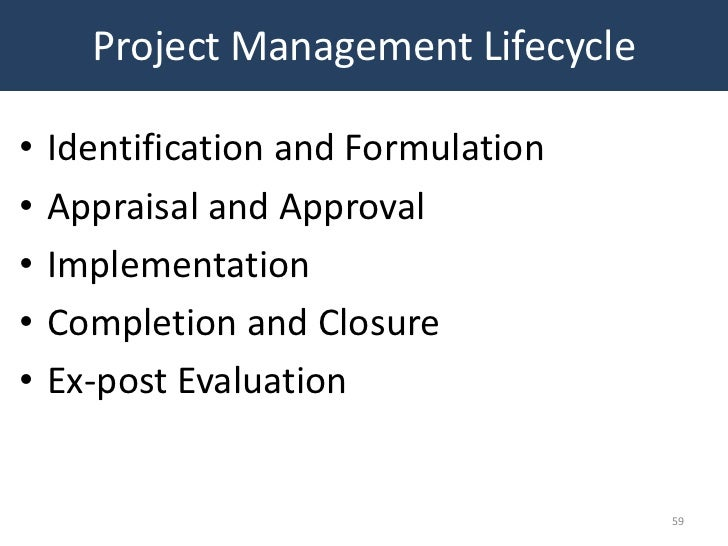 Project Management Lifecycle•   Identification and Formulation•   Appraisal and Approval•   Implementation•   Completion a...