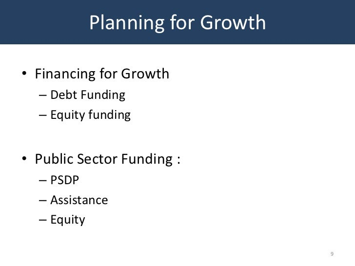 Planning for Growth• Financing for Growth  – Debt Funding  – Equity funding• Public Sector Funding :  – PSDP  – Assistance...