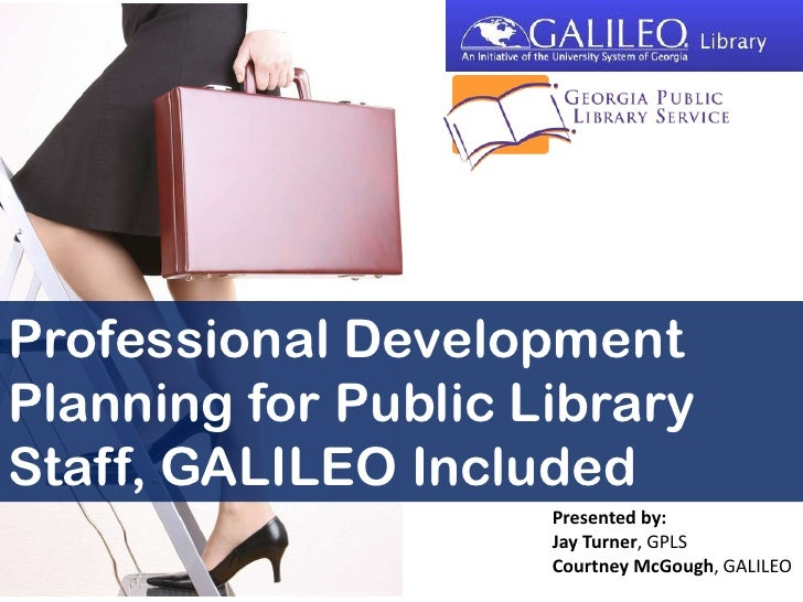 Professional Development Planning for Public Library Staff, GALILEO Included<br />Presented by:<br />Jay Turner, GPLS<br /...
