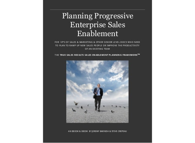 Planning ProgressiveEnterprise SalesEnablementAN EBOOK & IBOOK BY JEREMY BARNISH & STEVE CREPEAUFOR VP'S OF SALES & MARKET...
