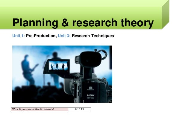 Planning & research theory Unit 1: Pre-Production, Unit 3: Research Techniques What is pre-production & research? 8.10.15
