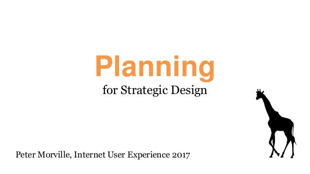 Planning for Strategic Design Peter Morville, Internet User Experience 2017