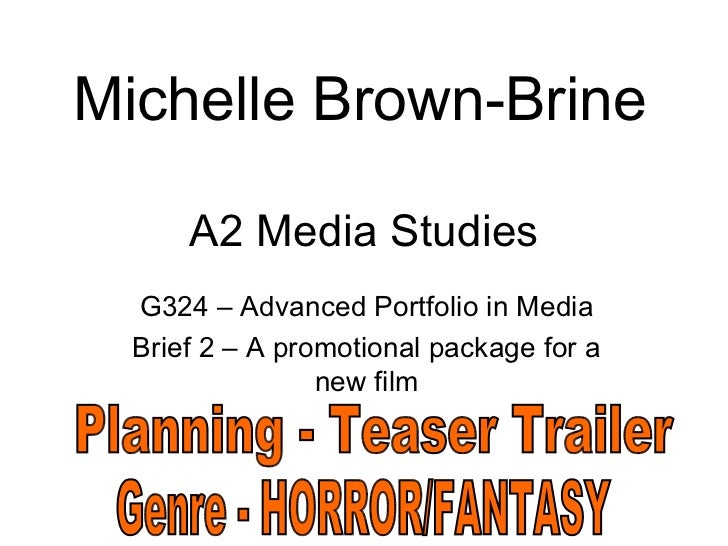 A2 Media Studies G324 – Advanced Portfolio in Media Brief 2 – A promotional package for a new film Michelle Brown-Brine Pl...