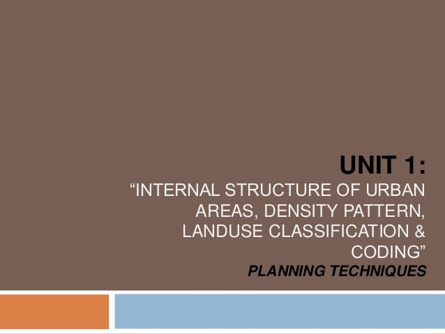 """UNIT 1: """"INTERNAL STRUCTURE OF URBAN AREAS, DENSITY PATTERN, LANDUSE CLASSIFICATION & CODING"""" PLANNING TECHNIQUES"""